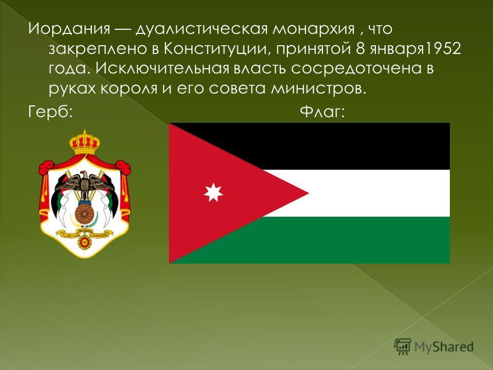 Иордания дуалистическая монархия, что закреплено в Конституции, принятой 8 января1952 года. Исключительная власть сосредоточена в руках короля и его совета министров. Герб: Флаг: