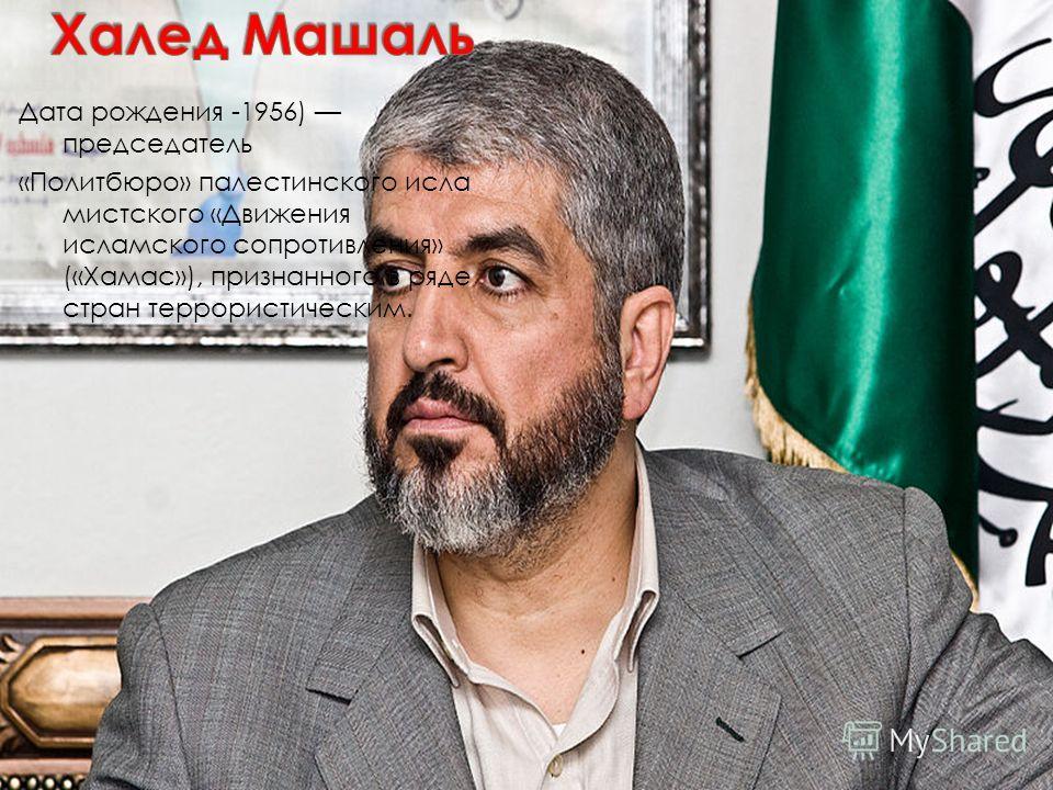 Дата рождения -1956) председатель «Политбюро» палестинского исла мистского «Движения исламского сопротивления» («Хамас»), признанного в ряде стран террористическим.