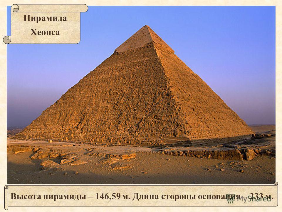 Высота пирамиды – 146,59 м. Длина стороны основания – 233 м. Пирамида Хеопса