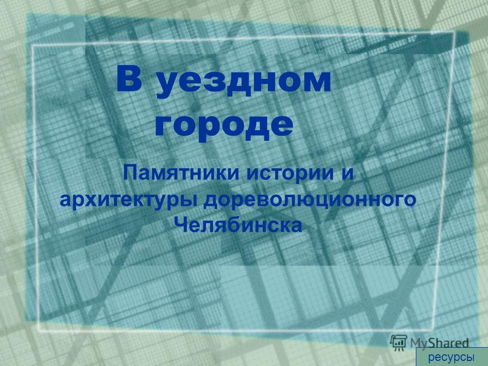 В уездном городе Памятники истории и архитектуры дореволюционного Челябинска ресурсы