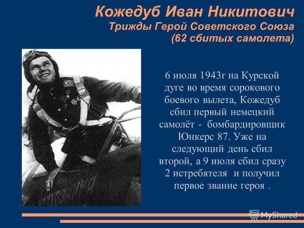 Кожедуб Иван Никитович Трижды Герой Советского Союза (62 сбитых самолета) 6 июля 1943г на Курской дуге во время сорокового боевого вылета, Кожедуб сбил первый немецкий самолёт - бомбардировщик Юнкерс 87. Уже на следующий день сбил второй, а 9 июля сб