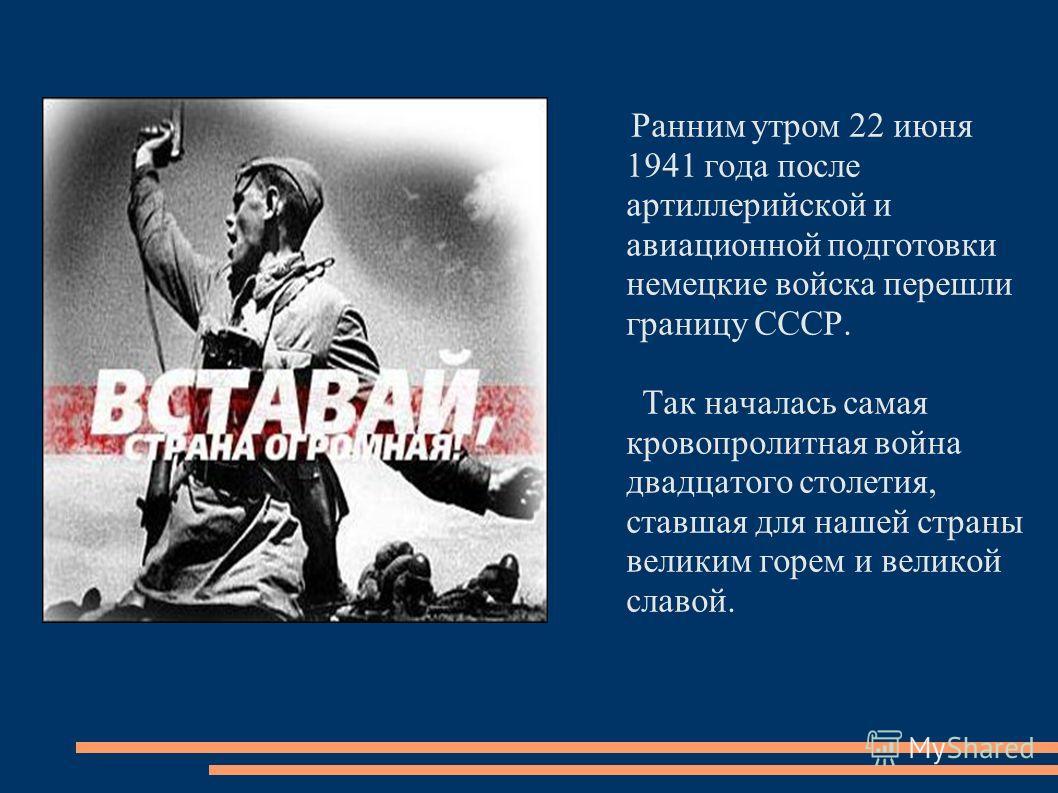 Ранним утром 22 июня 1941 года после артиллерийской и авиационной подготовки немецкие войска перешли границу СССР. Так началась самая кровопролитная война двадцатого столетия, ставшая для нашей страны великим горем и великой славой.