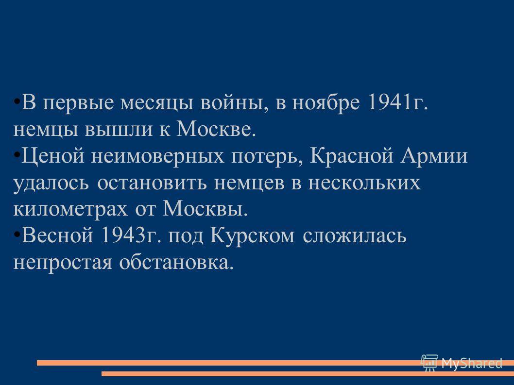 В первые месяцы войны, в ноябре 1941г. немцы вышли к Москве. Ценой неимоверных потерь, Красной Армии удалось остановить немцев в нескольких километрах от Москвы. Весной 1943г. под Курском сложилась непростая обстановка.