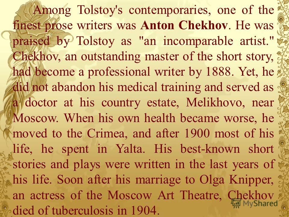 Among Tolstoy's contemporaries, one of the finest prose writers was Anton Chekhov. He was praised by Tolstoy as