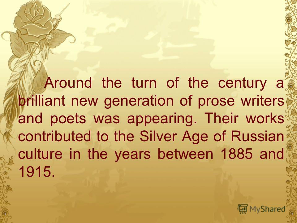Around the turn of the century a brilliant new generation of prose writers and poets was appearing. Their works contributed to the Silver Age of Russian culture in the years between 1885 and 1915.