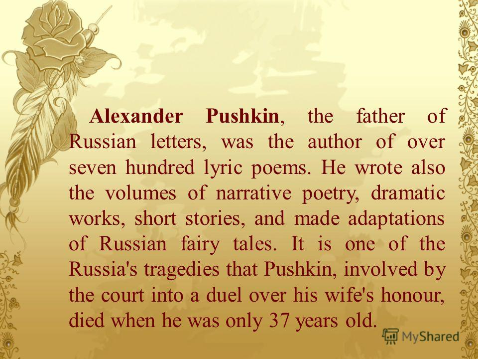 Alexander Pushkin, the father of Russian letters, was the author of over seven hundred lyric poems. He wrote also the volumes of narrative poetry, dramatic works, short stories, and made adaptations of Russian fairy tales. It is one of the Russia's t