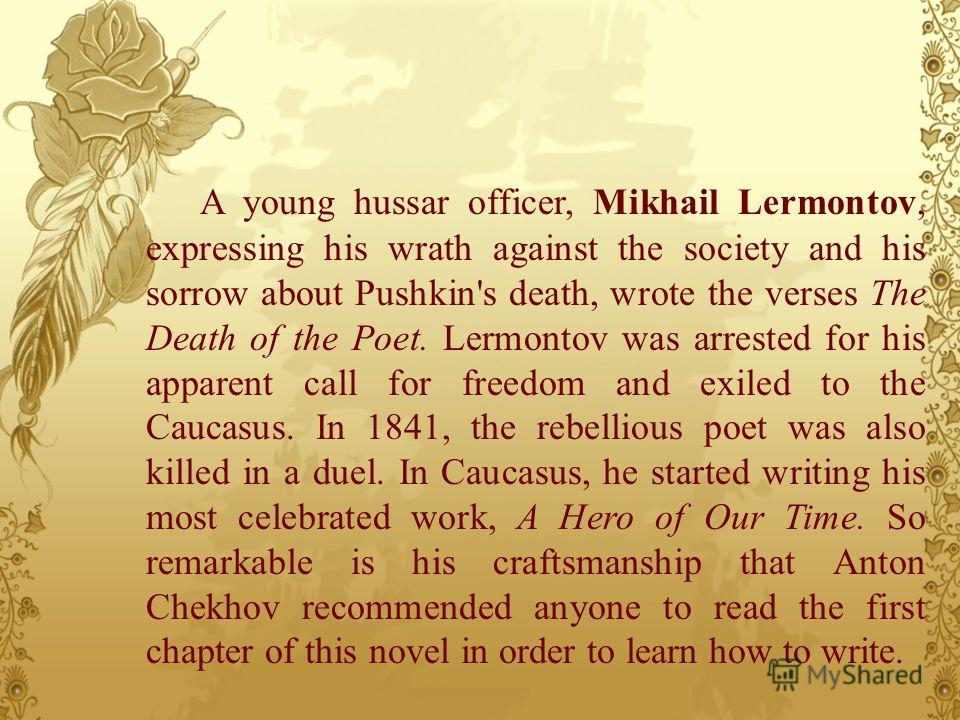 A young hussar officer, Mikhail Lermontov, expressing his wrath against the society and his sorrow about Pushkin's death, wrote the verses The Death of the Poet. Lermontov was arrested for his apparent call for freedom and exiled to the Caucasus. In
