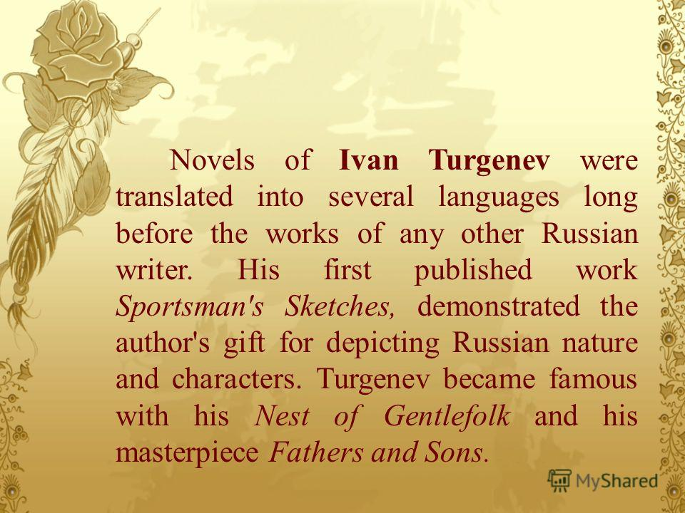 Novels of Ivan Turgenev were translated into several languages long before the works of any other Russian writer. His first published work Sportsman's Sketches, demonstrated the author's gift for depicting Russian nature and characters. Turgenev beca