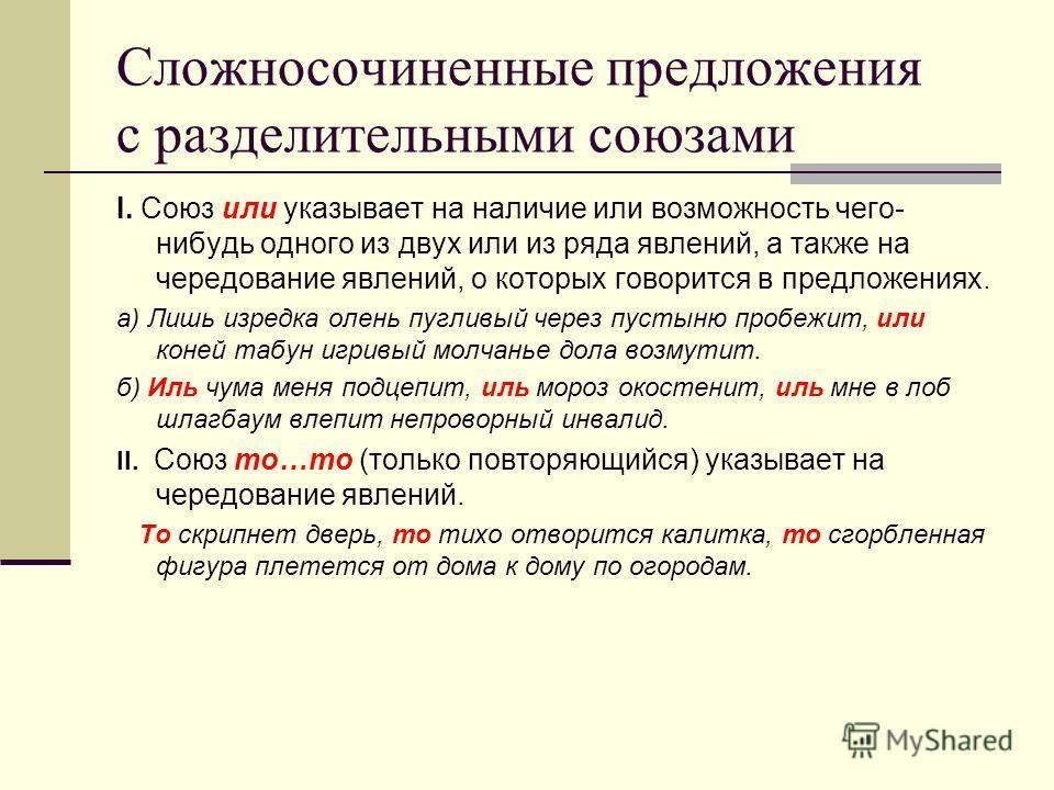 Сложносочиненные предложения с разделительными союзами I. Союз или указывает на наличие или возможность чего- нибудь одного из двух или из ряда явлений, а также на чередование явлений, о которых говорится в предложениях. а) Лишь изредка олень пугливы