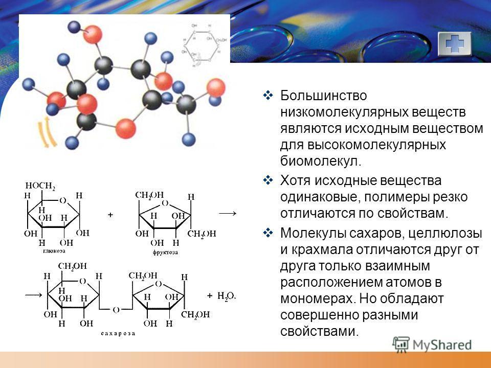 LOGO Большинство низкомолекулярных веществ являются исходным веществом для высокомолекулярных биомолекул. Хотя исходные вещества одинаковые, полимеры резко отличаются по свойствам. Молекулы сахаров, целлюлозы и крахмала отличаются друг от друга тольк