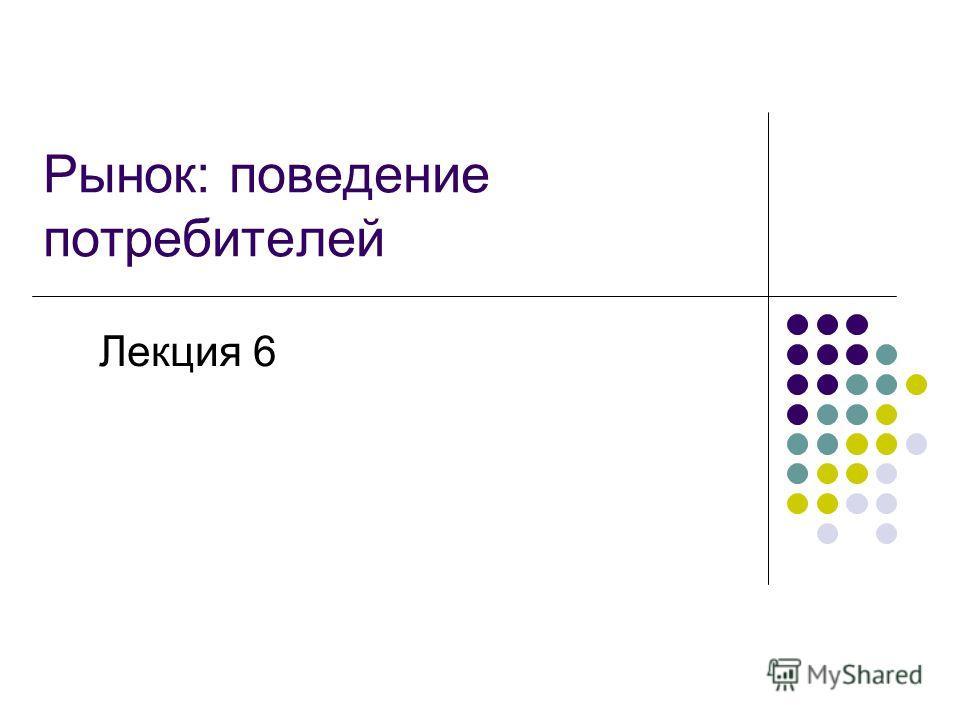 Рынок: поведение потребителей Лекция 6