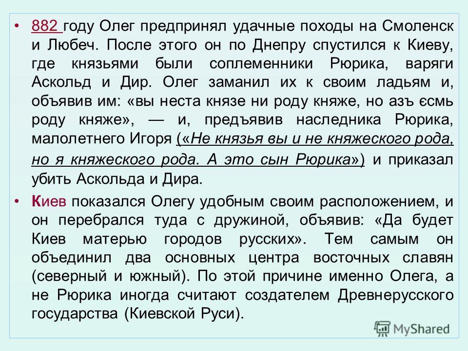 882 году Олег предпринял удачные походы на Смоленск и Любеч. После этого он по Днепру спустился к Киеву, где князьями были соплеменники Рюрика, варяги Аскольд и Дир. Олег заманил их к своим ладьям и, объявив им: «вы неста князе ни роду княже, но азъ