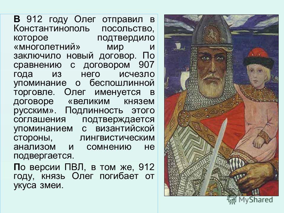 В 912 году Олег отправил в Константинополь посольство, которое подтвердило «многолетний» мир и заключило новый договор. По сравнению с договором 907 года из него исчезло упоминание о беспошлинной торговле. Олег именуется в договоре «великим князем ру