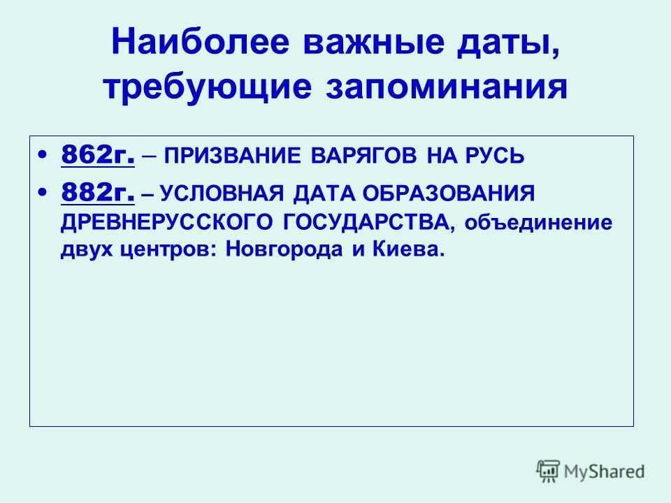 Наиболее важные даты, требующие запоминания 862г. – ПРИЗВАНИЕ ВАРЯГОВ НА РУСЬ 882г. – УСЛОВНАЯ ДАТА ОБРАЗОВАНИЯ ДРЕВНЕРУССКОГО ГОСУДАРСТВА, объединение двух центров: Новгорода и Киева.