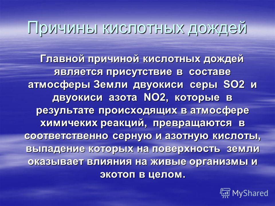 Причины кислотных дождей Главной причиной кислотных дождей является присутствие в составе атмосферы Земли двуокиси серы SO2 и двуокиси азота NO2, кото