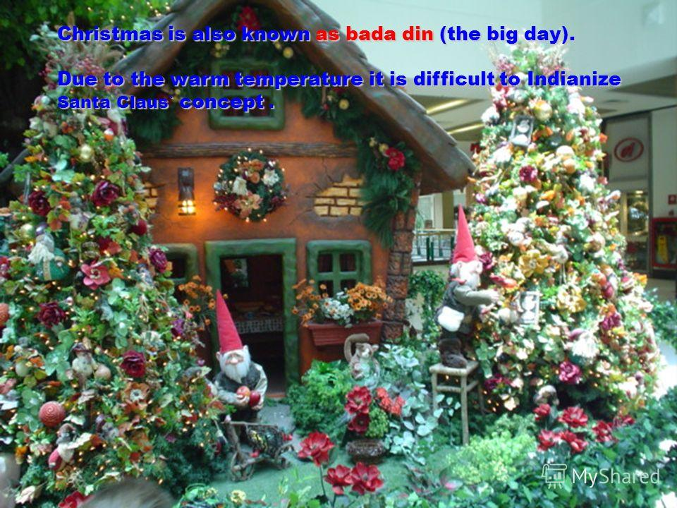 . Christmas is also known as bada din (the big day). Due to the warm temperature it is difficult to Indianize Santa Claus` concept.
