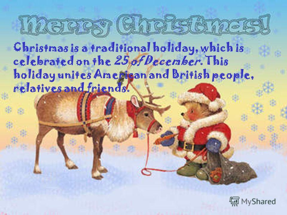 Christmas is a traditional holiday, which is celebrated on the 25 of December. This holiday unites American and British people, relatives and friends.