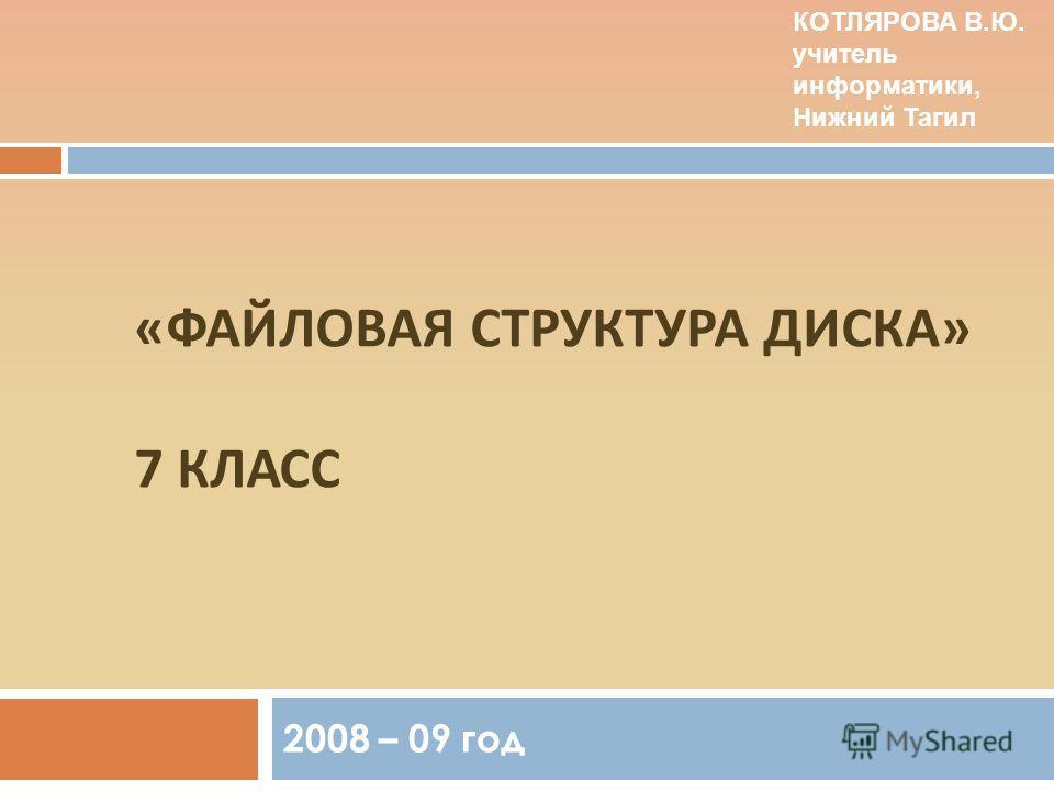 « ФАЙЛОВАЯ СТРУКТУРА ДИСКА » 7 КЛАСС 2008 – 09 год КОТЛЯРОВА В.Ю. учитель информатики, Нижний Тагил