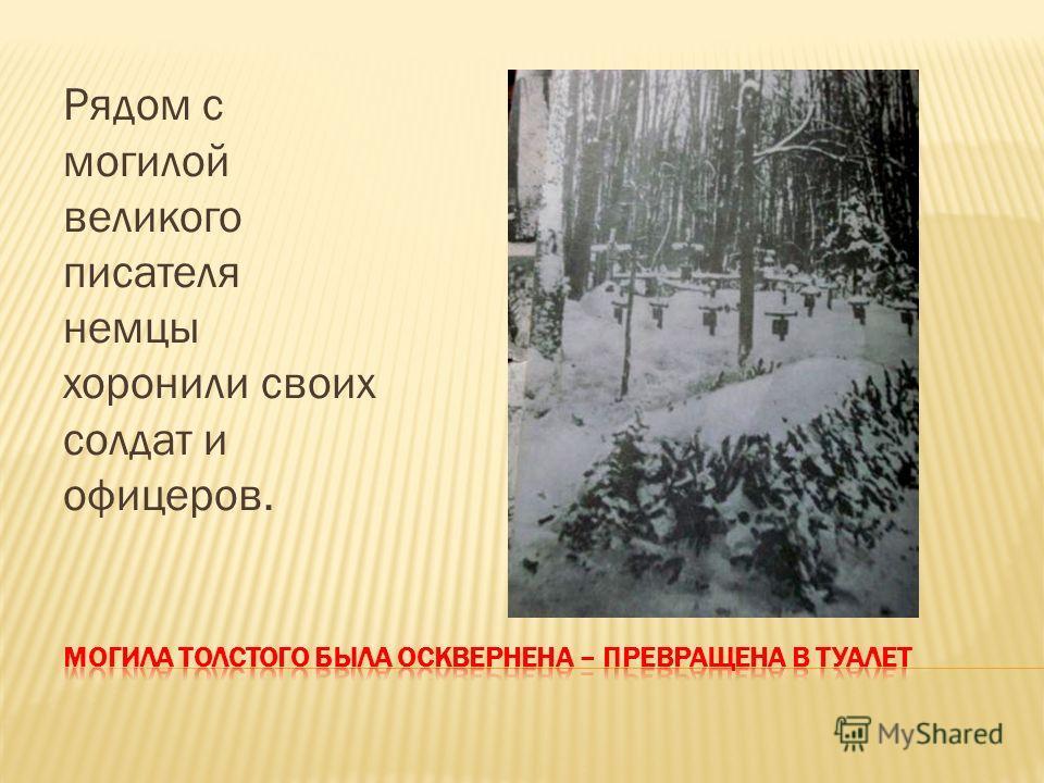 Рядом с могилой великого писателя немцы хоронили своих солдат и офицеров.