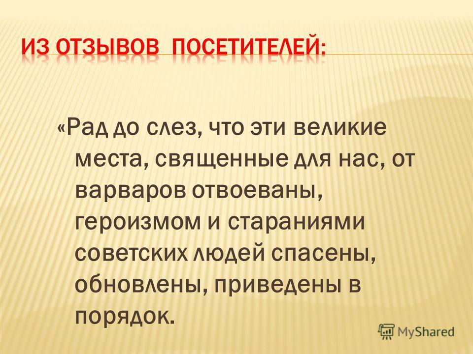 «Рад до слез, что эти великие места, священные для нас, от варваров отвоеваны, героизмом и стараниями советских людей спасены, обновлены, приведены в порядок.
