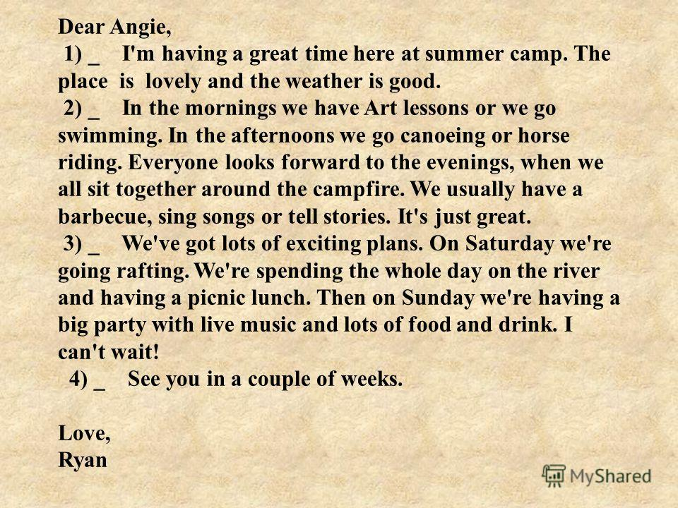 Dear Angie, 1) _ I'm having a great time here at summer camp. The place is lovely and the weather is good. 2) _ In the mornings we have Art lessons or we go swimming. In the afternoons we go саnоeing or horse riding. Everyone looks forward to the eve