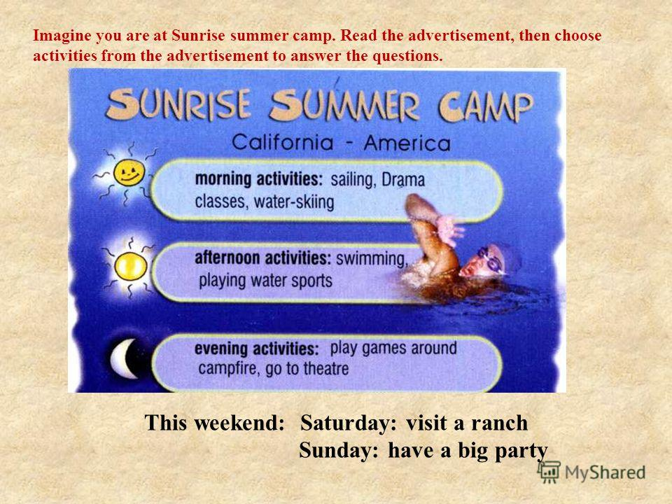 This weekend: Saturday: visit a ranch Sunday: have a big party This weekend: Sat: visit a ranch Sun: have a big party Imagine you are at Sunrise summer camp. Read the advertisement, then choose activities from the advertisement to answer the question