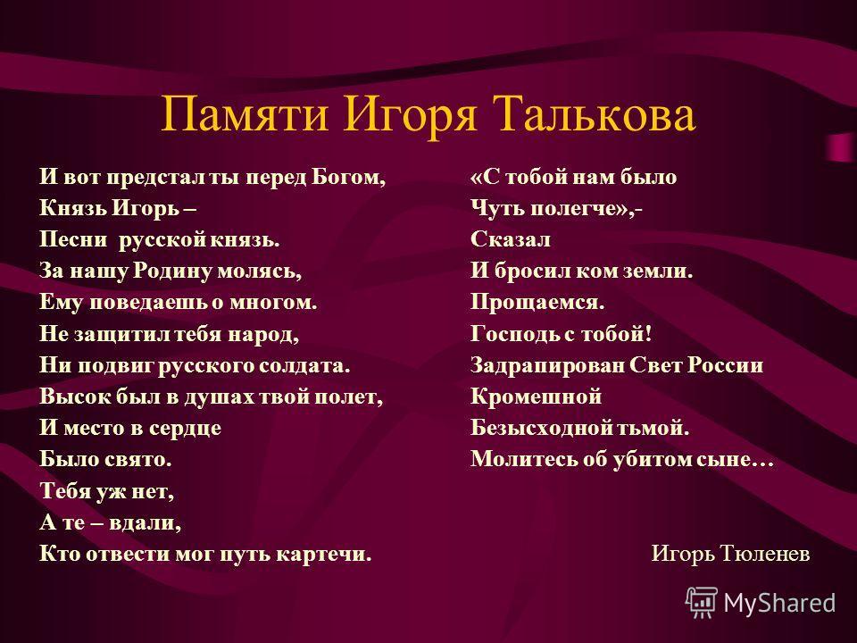 И вот предстал ты перед Богом, Князь Игорь – Песни русской князь. За нашу Родину молясь, Ему поведаешь о многом. Не защитил тебя народ, Ни подвиг русского солдата. Высок был в душах твой полет, И место в сердце Было свято. Тебя уж нет, А те – вдали,