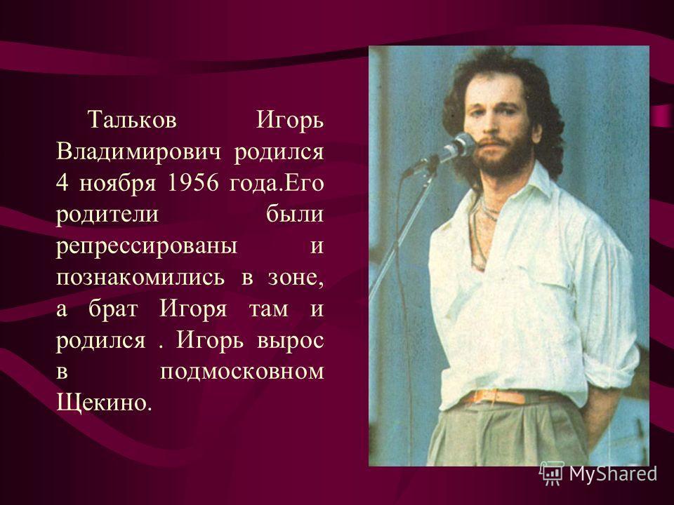 Тальков Игорь Владимирович родился 4 ноября 1956 года.Его родители были репрессированы и познакомились в зоне, а брат Игоря там и родился. Игорь вырос в подмосковном Щекино.