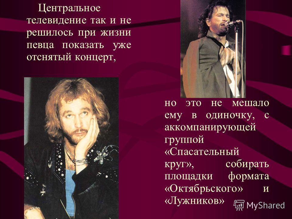 Центральное телевидение так и не решилось при жизни певца показать уже отснятый концерт, но это не мешало ему в одиночку, с аккомпанирующей группой «Спасательный круг», собирать площадки формата «Октябрьского» и «Лужников»