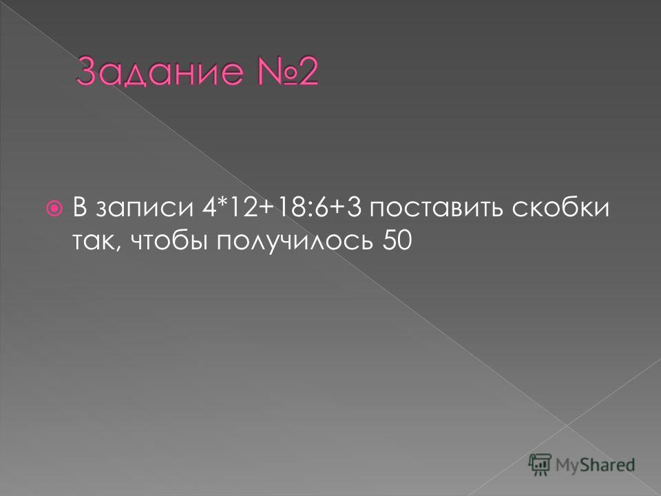 В записи 4*12+18:6+3 поставить скобки так, чтобы получилось 50