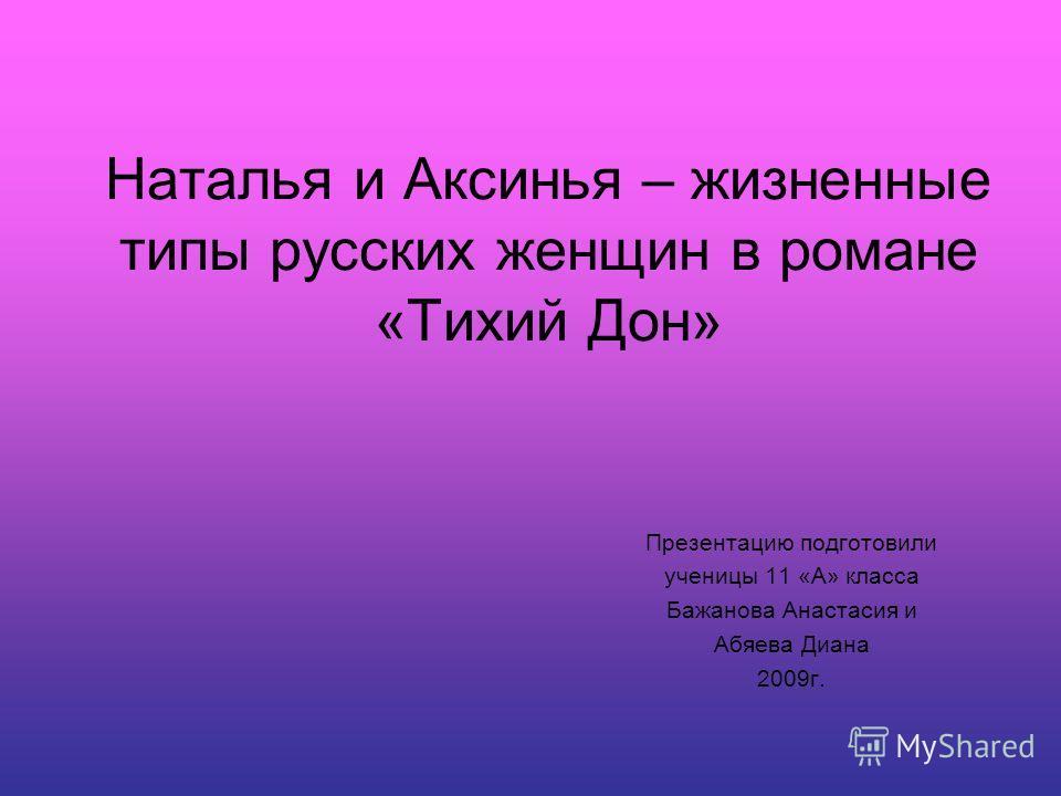 Наталья и Аксинья – жизненные типы русских женщин в романе «Тихий Дон» Презентацию подготовили ученицы 11 «А» класса Бажанова Анастасия и Абяева Диана 2009г.