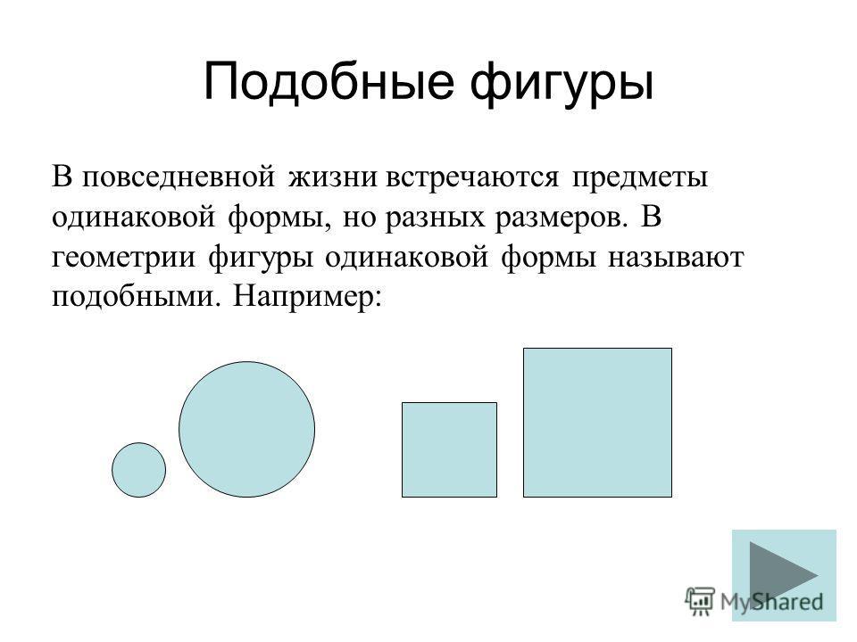 Подобные фигуры В повседневной жизни встречаются предметы одинаковой формы, но разных размеров. В геометрии фигуры одинаковой формы называют подобными. Например: