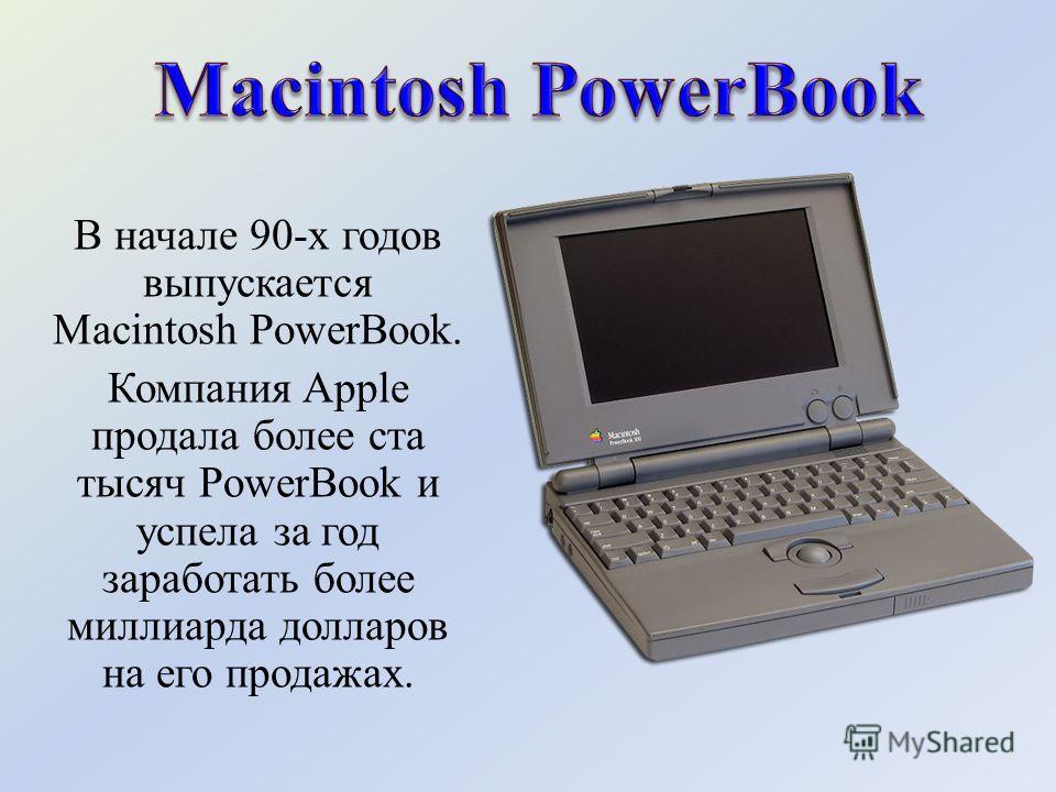 В начале 90-х годов выпускается Macintosh PowerBook. Компания Apple продала более ста тысяч PowerBook и успела за год заработать более миллиарда долларов на его продажах.