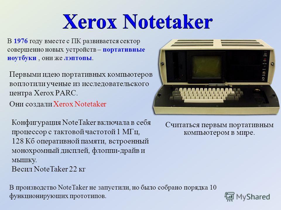 Считаться первым портативным компьютером в мире. В производство NoteTaker не запустили, но было собрано порядка 10 функционирующих прототипов. В 1976 году вместе с ПК развивается сектор совершенно новых устройств – портативные ноутбуки, они же лэптоп