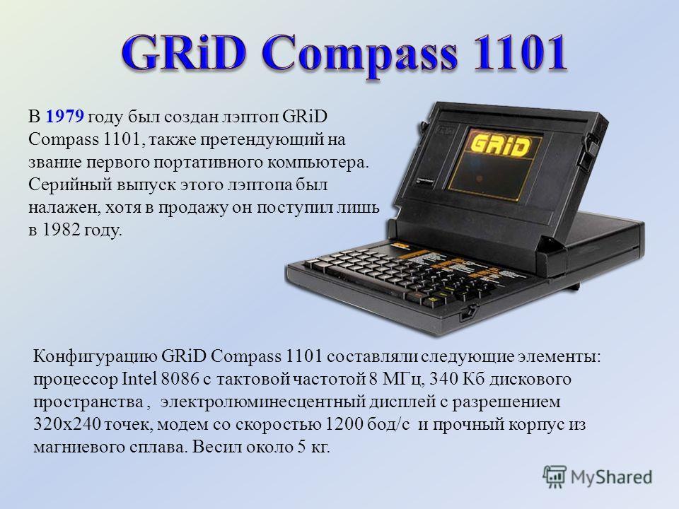 В 1979 году был создан лэптоп GRiD Compass 1101, также претендующий на звание первого портативного компьютера. Серийный выпуск этого лэптопа был налажен, хотя в продажу он поступил лишь в 1982 году. Конфигурацию GRiD Compass 1101 составляли следующие