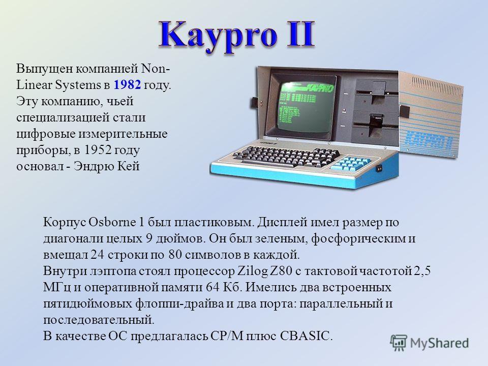 Выпущен компанией Non- Linear Systems в 1982 году. Эту компанию, чьей специализацией стали цифровые измерительные приборы, в 1952 году основал - Эндрю Кей Корпус Osborne 1 был пластиковым. Дисплей имел размер по диагонали целых 9 дюймов. Он был зелен