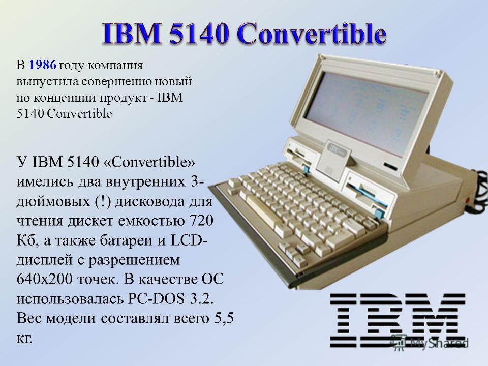 У IBM 5140 «Convertible» имелись два внутренних 3- дюймовых (!) дисковода для чтения дискет емкостью 720 Кб, а также батареи и LCD- дисплей с разрешением 640х200 точек. В качестве ОС использовалась PC-DOS 3.2. Вес модели составлял всего 5,5 кг. В 198