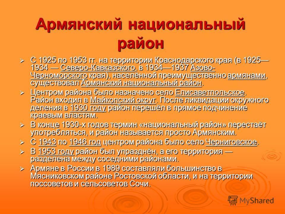 Армянский национальный район С 1925 по 1953 гг. на территории Краснодарского края (в 1925 1934 Северо-Кавказского, в 19341937 Азово- Черноморского края), населённой преимущественно армянами, существовал Армянский национальный район. С 1925 по 1953 гг
