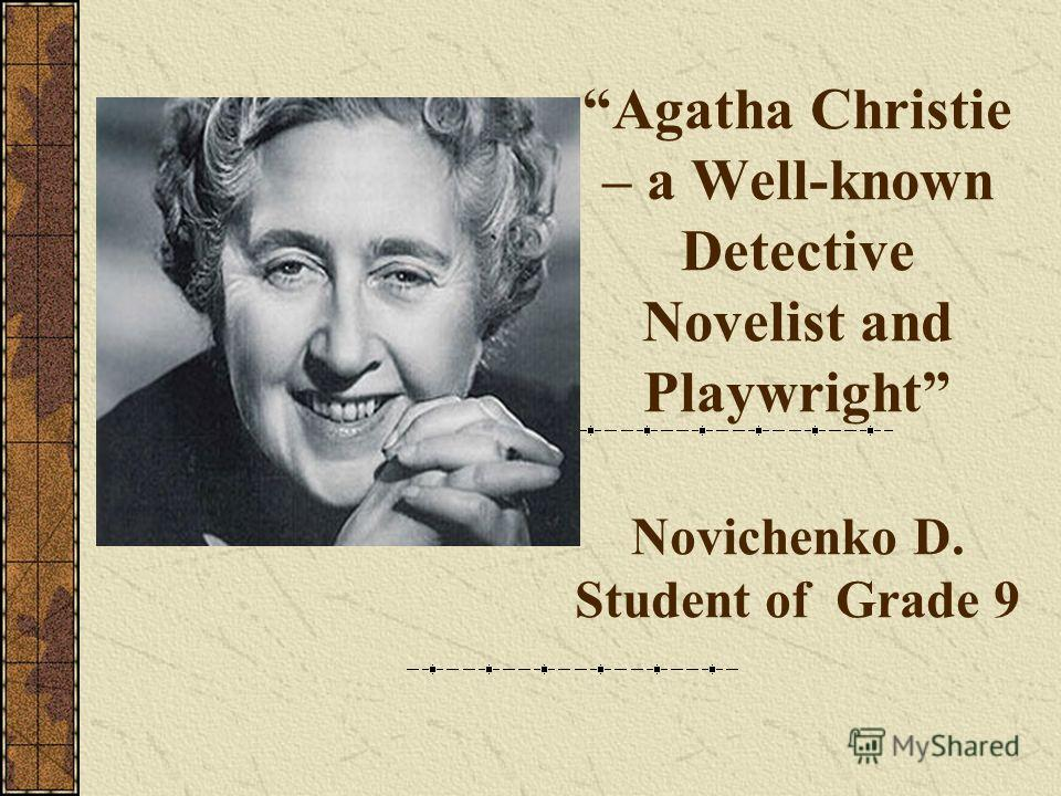 Agatha Christie – a Well-known Detective Novelist and Playwright Novichenko D. Student of Grade 9