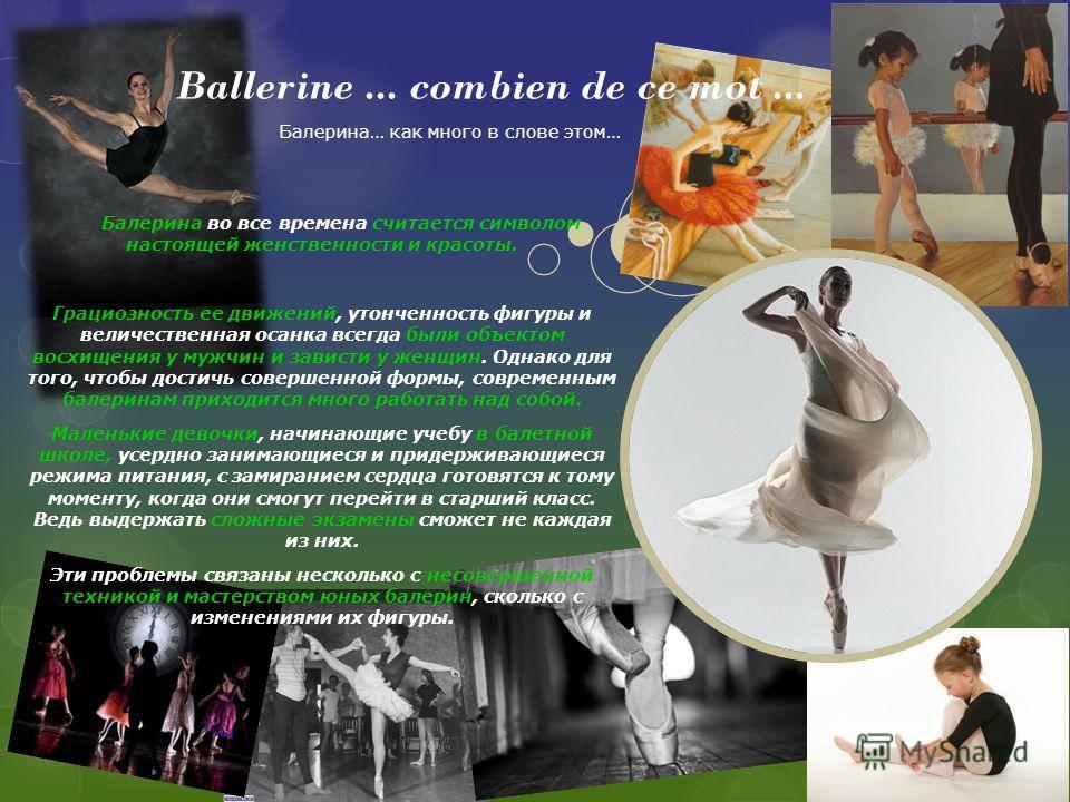 Ballerine... combien de ce mot... Балерина во все времена считается символом настоящей женственности и красоты. Грациозность ее движений, утонченность фигуры и величественная осанка всегда были объектом восхищения у мужчин и зависти у женщин. Однако