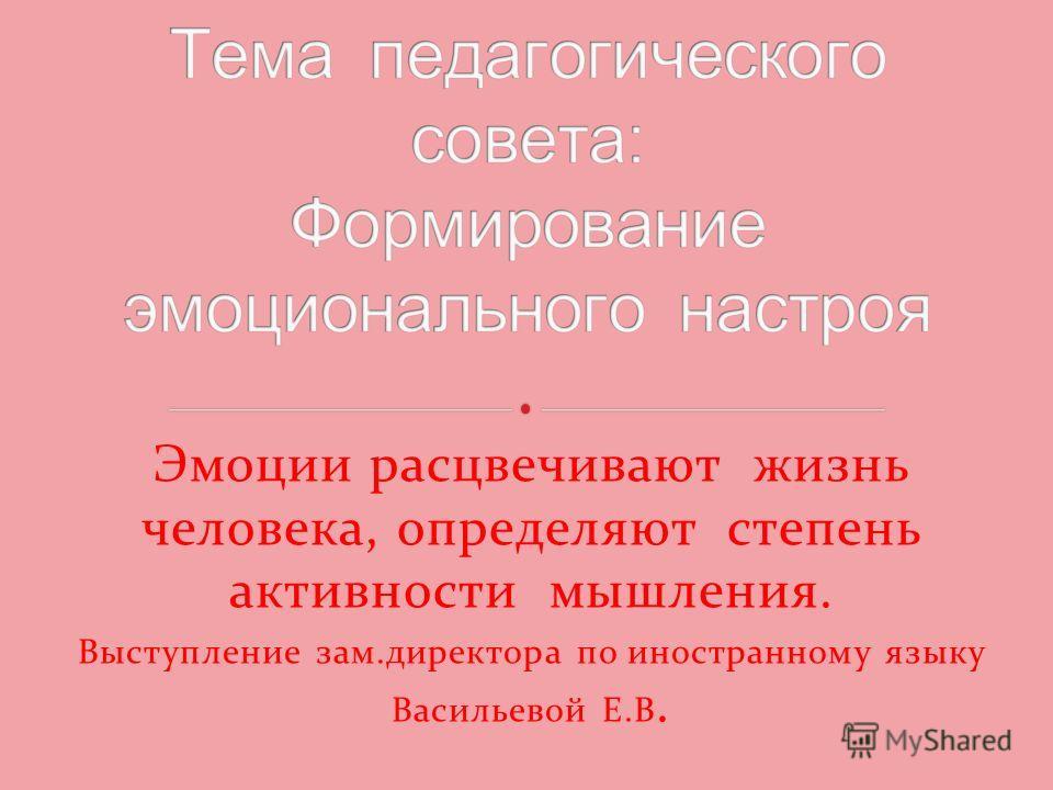 Эмоции расцвечивают жизнь человека, определяют степень активности мышления. Выступление зам.директора по иностранному языку Васильевой Е.В.