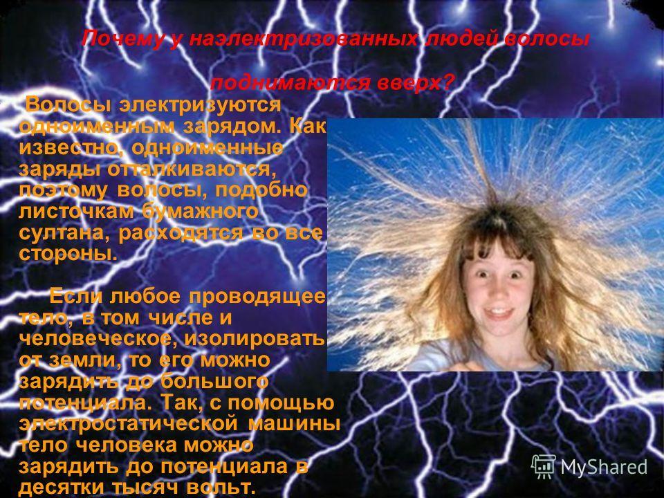 Почему у наэлектризованных людей волосы поднимаются вверх? Волосы электризуются одноименным зарядом. Как известно, одноименные заряды отталкиваются, поэтому волосы, подобно листочкам бумажного султана, расходятся во все стороны. Если любое проводящее