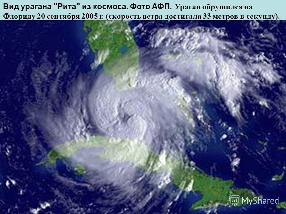 Вид урагана Рита из космоса. Фото АФП. У раган обрушился на Флориду 20 сентября 2005 г. (скорость ветра достигала 33 метров в секунду).