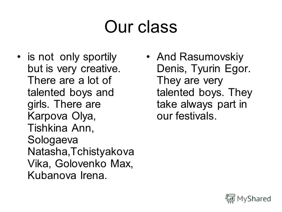 Our class is not only sportily but is very creative. There are a lot of talented boys and girls. There are Karpova Olya, Tishkina Ann, Sologaeva Natasha,Tchistyakova Vika, Golovenko Max, Kubanova Irena. And Rasumovskiy Denis, Tyurin Egor. They are ve