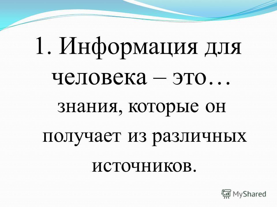 1. Информация для человека – это… знания, которые он получает из различных источников.
