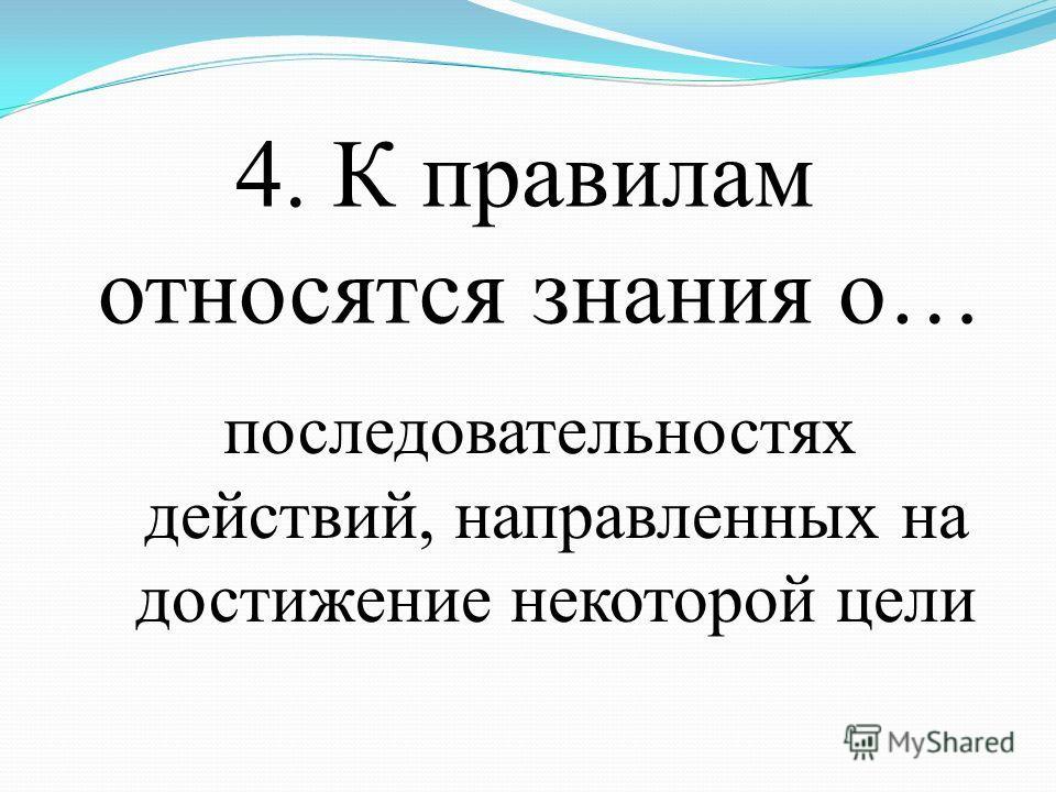 4. К правилам относятся знания о… последовательностях действий, направленных на достижение некоторой цели