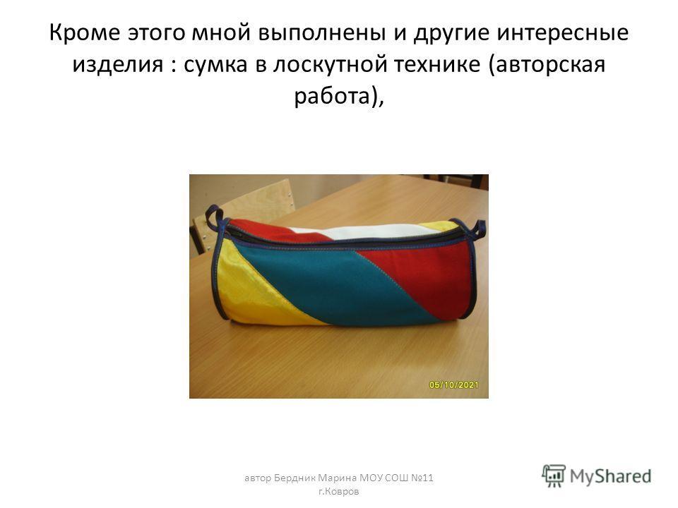 Кроме этого мной выполнены и другие интересные изделия : сумка в лоскутной технике (авторская работа), автор Бердник Марина МОУ СОШ 11 г.Ковров