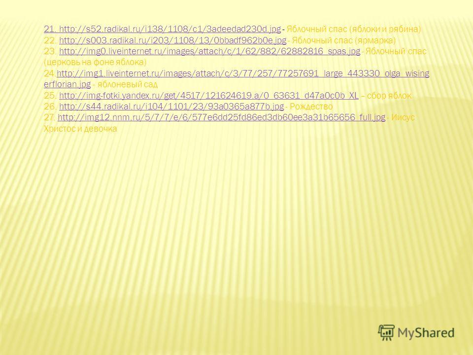 21. http://s52.radikal.ru/i138/1108/c1/3adeedad230d.jpg21. http://s52.radikal.ru/i138/1108/c1/3adeedad230d.jpg - Яблочный спас (яблоки и рябина) 22. http://s003.radikal.ru/i203/1108/13/0bbadf962b0e.jpg - Яблочный спас (ярмарка)http://s003.radikal.ru/