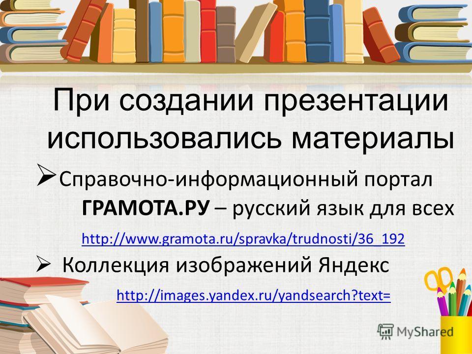 При создании презентации использовались материалы Справочно-информационный портал ГРАМОТА.РУ – русский язык для всех http://www.gramota.ru/spravka/trudnosti/36_192 http://www.gramota.ru/spravka/trudnosti/36_192 Коллекция изображений Яндекс http://ima