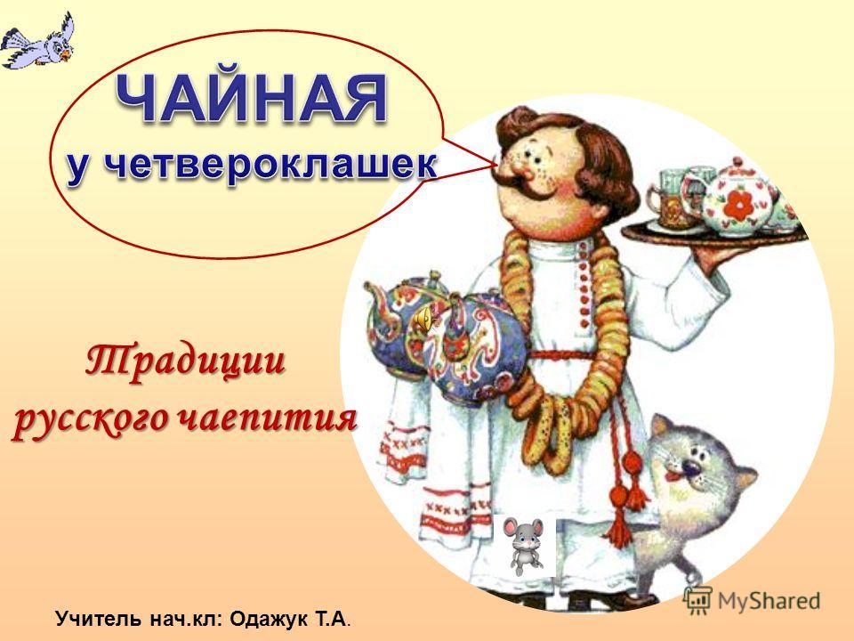 Традиции русского чаепития Учитель нач.кл: Одажук Т.А.